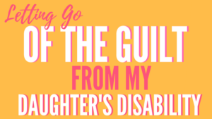 letting go of the guilt of my daughter's disability